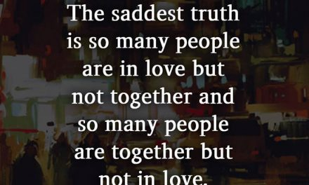 The saddest truth is so many people are in love but not together and so many people are