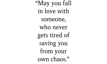 May you fall in love with someone, who never gets tired of saving you from your own chaos