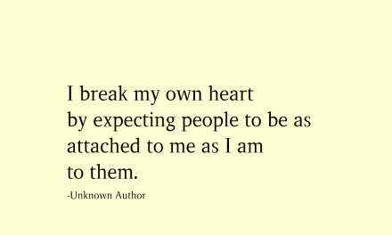 I Break my own heart by expecting people to be as attached to me as I am to them