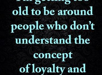 I'm getting too old to be around people who don't understand the concept of loyalty and honesty.