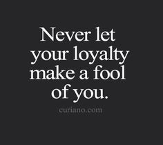 I'm all about loyalty till the death, but not loyalty till humiliation and being…